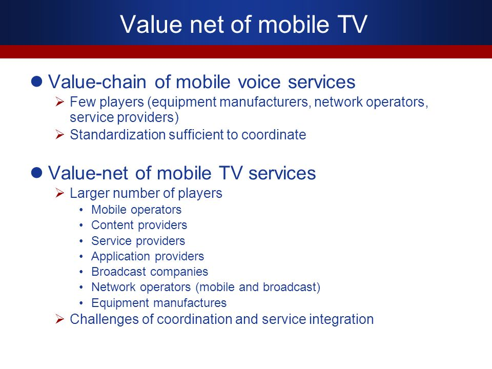 Value-chain of mobile voice services Few players (equipment manufacturers, network operators, service providers) Standardization sufficient to coordin