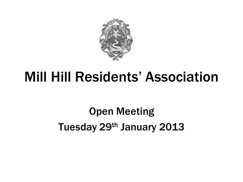 Mill Hill Residents Association Open Meeting Tuesday 29 th January 2013