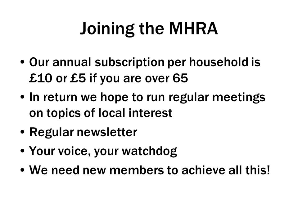 Joining the MHRA Our annual subscription per household is £10 or £5 if you are over 65 In return we hope to run regular meetings on topics of local interest Regular newsletter Your voice, your watchdog We need new members to achieve all this!