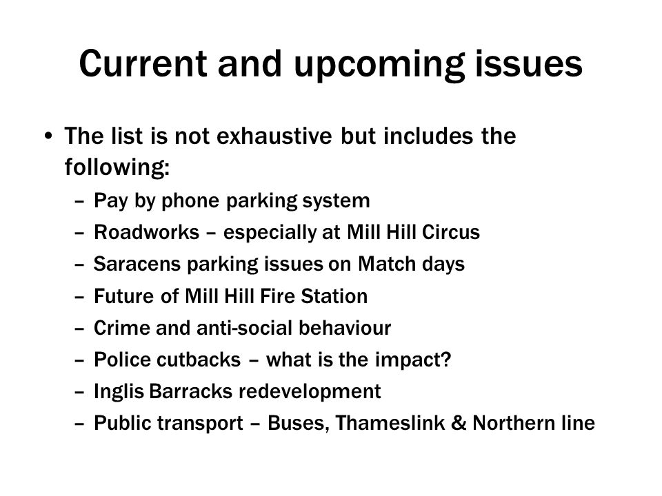 Current and upcoming issues The list is not exhaustive but includes the following: –Pay by phone parking system –Roadworks – especially at Mill Hill Circus –Saracens parking issues on Match days –Future of Mill Hill Fire Station –Crime and anti-social behaviour –Police cutbacks – what is the impact.