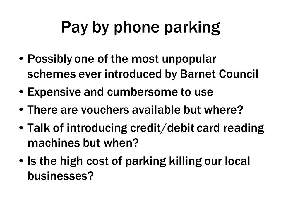 Pay by phone parking Possibly one of the most unpopular schemes ever introduced by Barnet Council Expensive and cumbersome to use There are vouchers available but where.