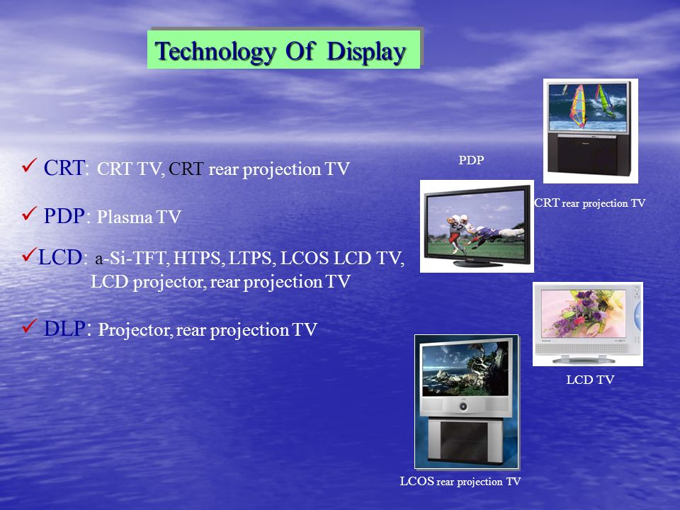 Technology Of Display CRT: CRT TV, CRT rear projection TV PDP: Plasma TV LCD: a-Si-TFT, HTPS, LTPS, LCOS LCD TV, LCD projector, rear projection TV DLP : Projector, rear projection TV CRT rear projection TV LCD TV PDP LCOS rear projection TV