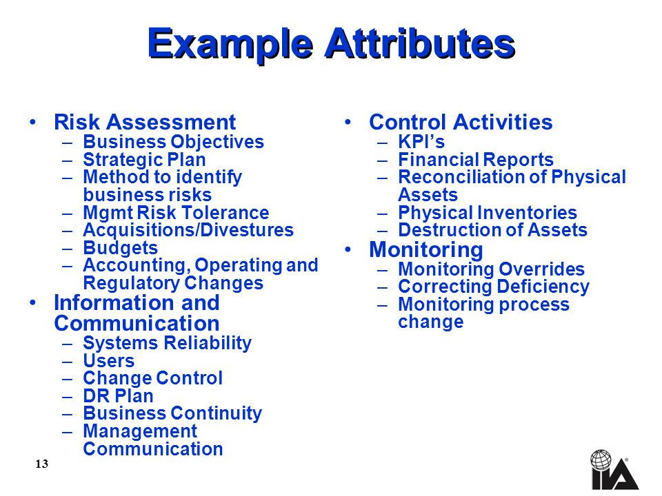 13 Example Attributes Risk Assessment –Business Objectives –Strategic Plan –Method to identify business risks –Mgmt Risk Tolerance –Acquisitions/Divestures –Budgets –Accounting, Operating and Regulatory Changes Information and Communication –Systems Reliability –Users –Change Control –DR Plan –Business Continuity –Management Communication Control Activities –KPIs –Financial Reports –Reconciliation of Physical Assets –Physical Inventories –Destruction of Assets Monitoring –Monitoring Overrides –Correcting Deficiency –Monitoring process change