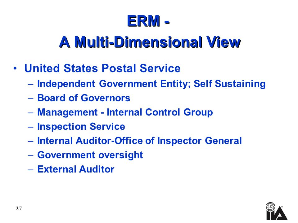 27 ERM - A Multi-Dimensional View United States Postal Service –Independent Government Entity; Self Sustaining –Board of Governors –Management - Inter