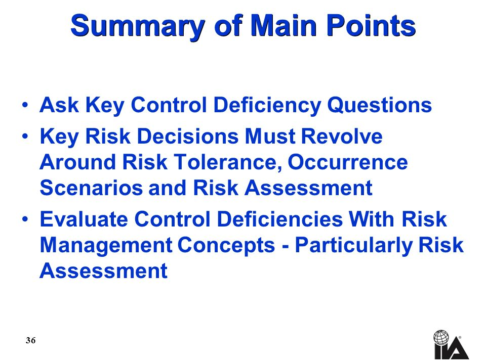 36 Summary of Main Points Ask Key Control Deficiency Questions Key Risk Decisions Must Revolve Around Risk Tolerance, Occurrence Scenarios and Risk Assessment Evaluate Control Deficiencies With Risk Management Concepts - Particularly Risk Assessment