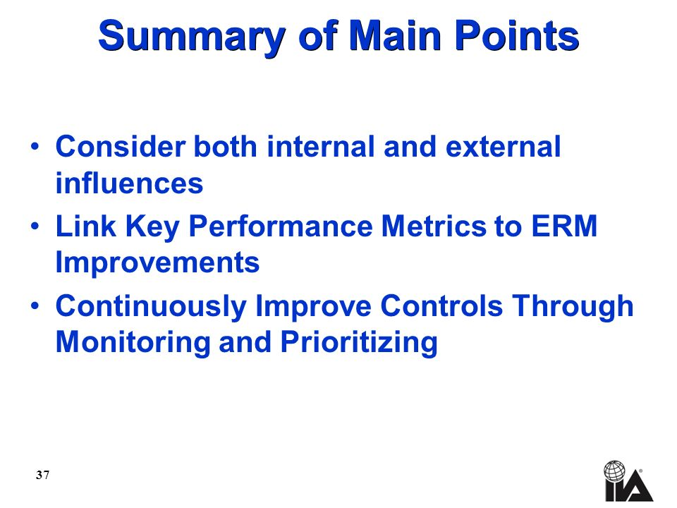 37 Summary of Main Points Consider both internal and external influences Link Key Performance Metrics to ERM Improvements Continuously Improve Controls Through Monitoring and Prioritizing