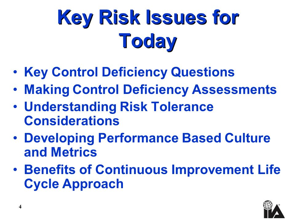 4 Key Risk Issues for Today Key Control Deficiency Questions Making Control Deficiency Assessments Understanding Risk Tolerance Considerations Developing Performance Based Culture and Metrics Benefits of Continuous Improvement Life Cycle Approach
