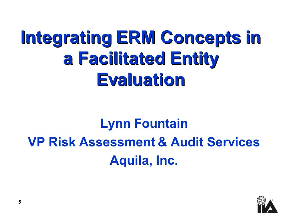 5 Integrating ERM Concepts in a Facilitated Entity Evaluation Lynn Fountain VP Risk Assessment & Audit Services Aquila, Inc.