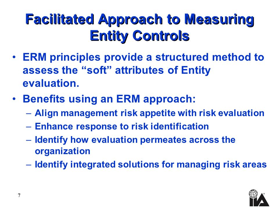 7 Facilitated Approach to Measuring Entity Controls ERM principles provide a structured method to assess the soft attributes of Entity evaluation.