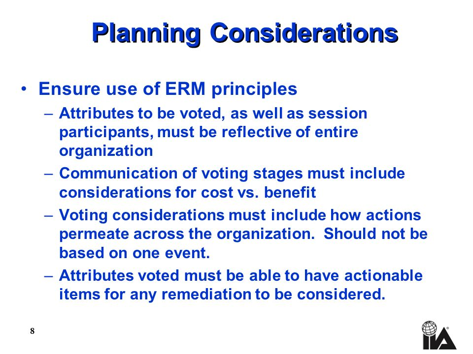 8 Planning Considerations Ensure use of ERM principles –Attributes to be voted, as well as session participants, must be reflective of entire organization –Communication of voting stages must include considerations for cost vs.