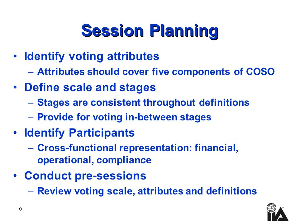 9 Session Planning Identify voting attributes –Attributes should cover five components of COSO Define scale and stages –Stages are consistent throughout definitions –Provide for voting in-between stages Identify Participants –Cross-functional representation: financial, operational, compliance Conduct pre-sessions –Review voting scale, attributes and definitions