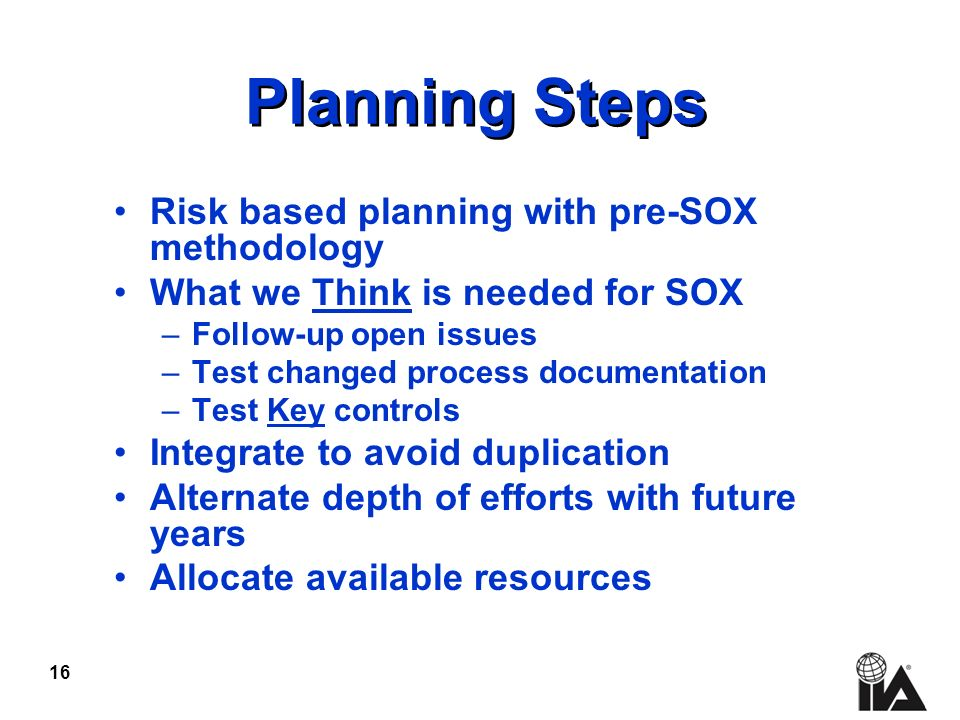 16 Planning Steps Risk based planning with pre-SOX methodology What we Think is needed for SOX –Follow-up open issues –Test changed process documentat