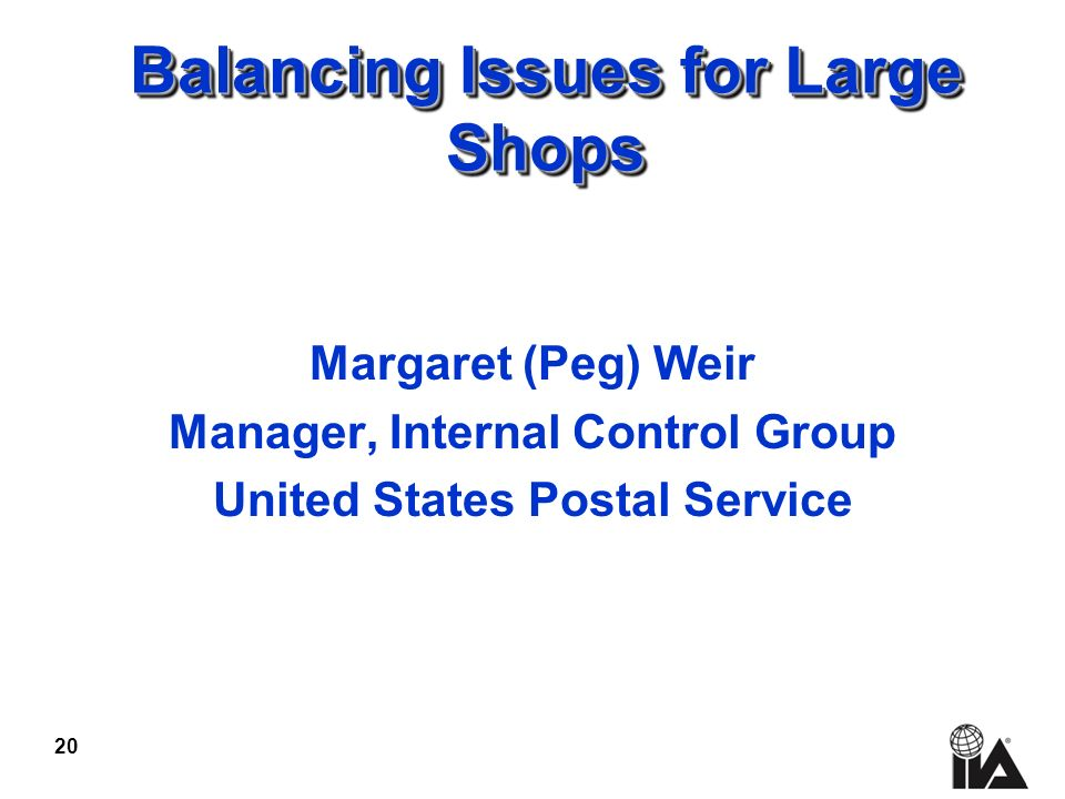 20 Balancing Issues for Large Shops Margaret (Peg) Weir Manager, Internal Control Group United States Postal Service