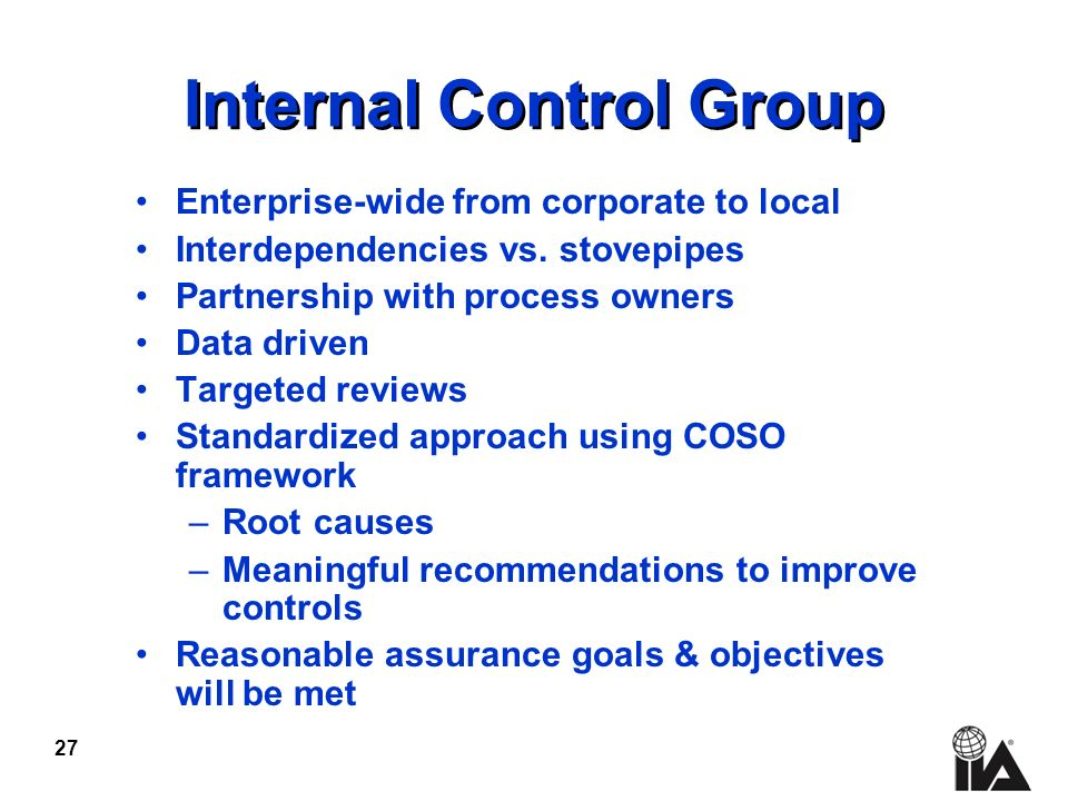 27 Internal Control Group Enterprise-wide from corporate to local Interdependencies vs. stovepipes Partnership with process owners Data driven Targete