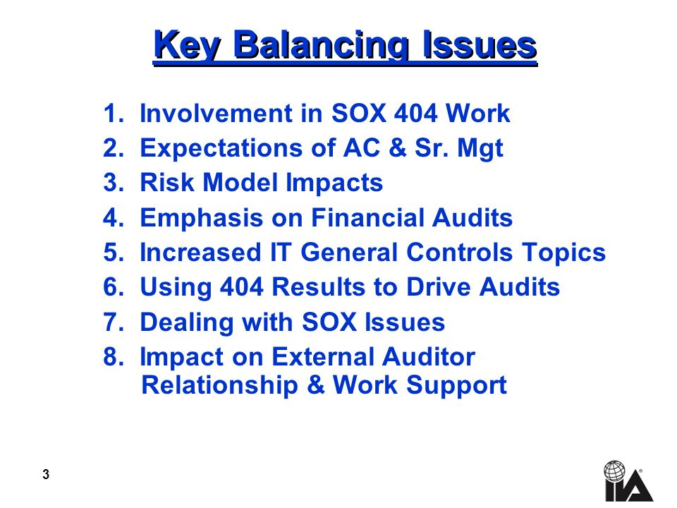 3 Key Balancing Issues 1. Involvement in SOX 404 Work 2. Expectations of AC & Sr. Mgt 3. Risk Model Impacts 4. Emphasis on Financial Audits 5. Increas
