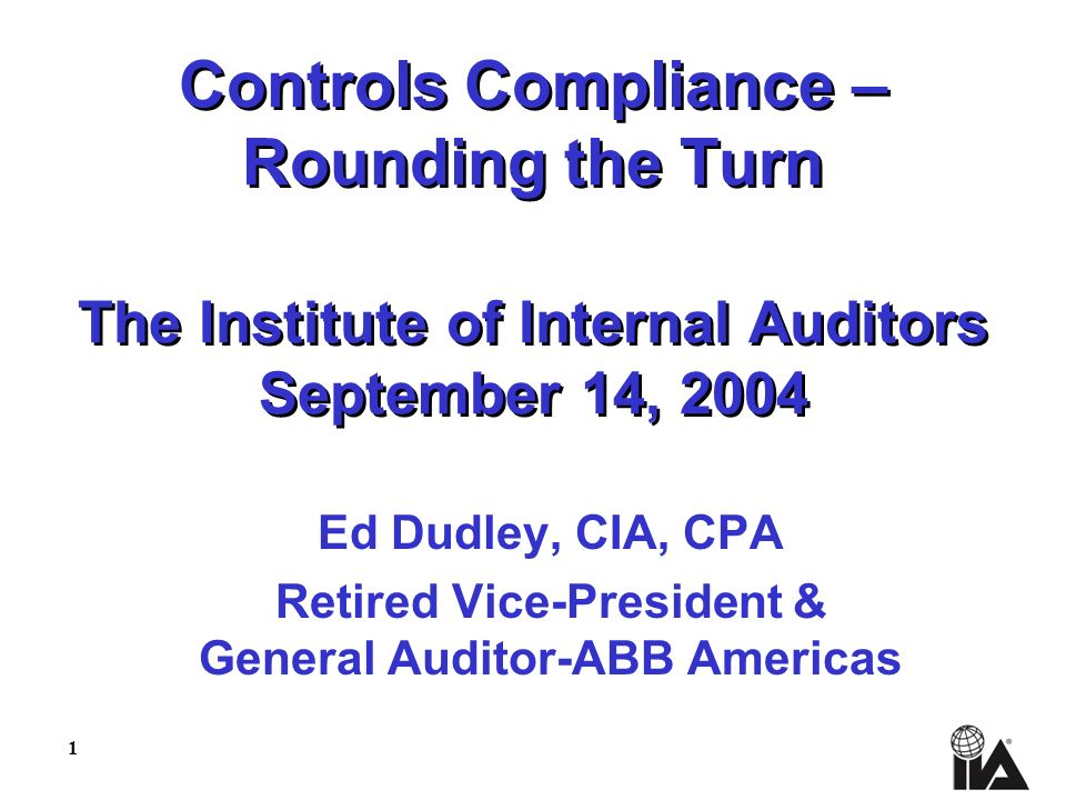 1 Controls Compliance – Rounding the Turn The Institute of Internal Auditors September 14, 2004 Ed Dudley, CIA, CPA Retired Vice-President & General Auditor-ABB Americas