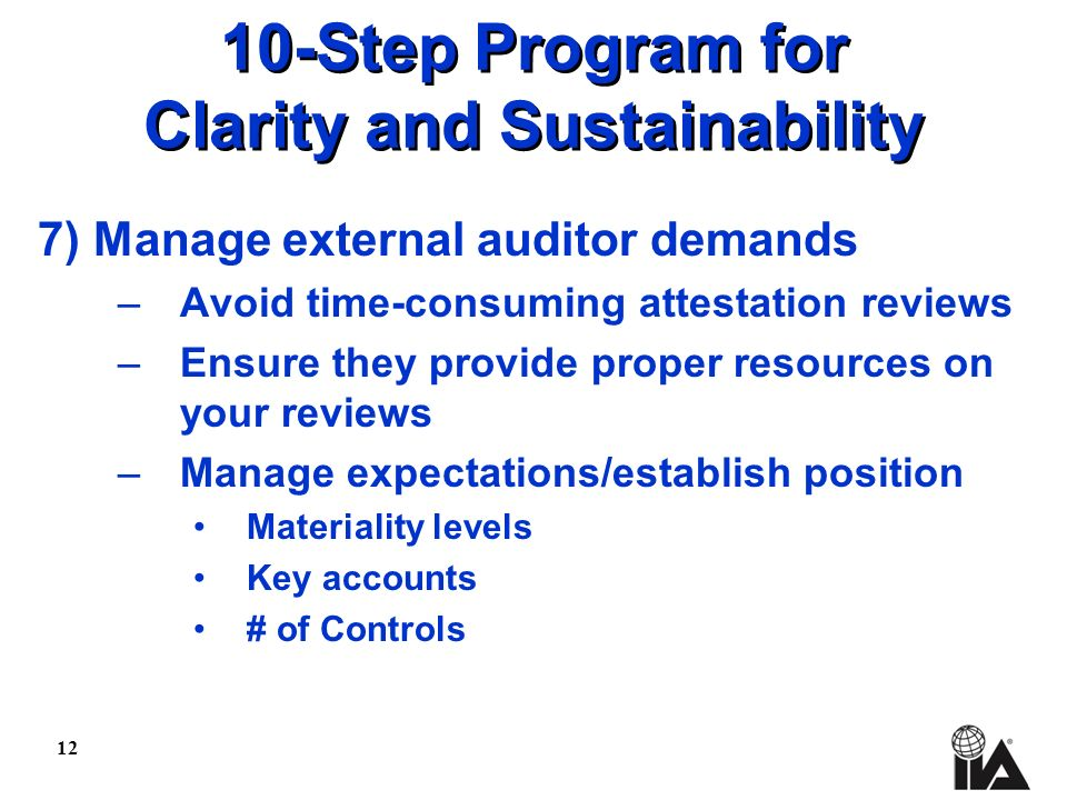 12 10-Step Program for Clarity and Sustainability 7) Manage external auditor demands –Avoid time-consuming attestation reviews –Ensure they provide proper resources on your reviews –Manage expectations/establish position Materiality levels Key accounts # of Controls