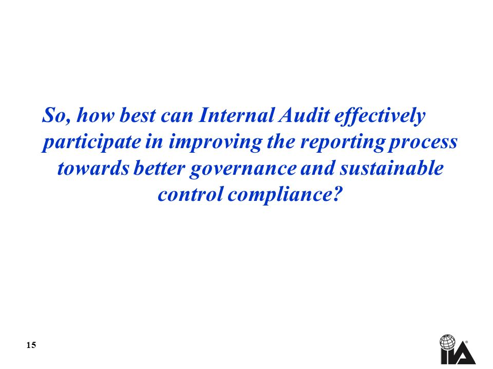 15 So, how best can Internal Audit effectively participate in improving the reporting process towards better governance and sustainable control compliance