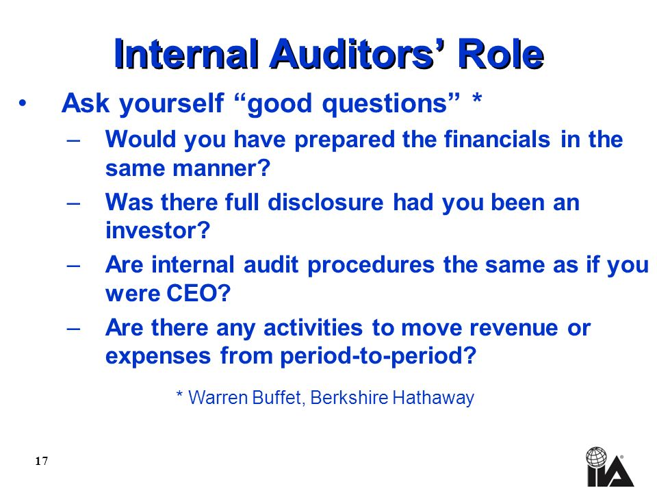 17 Internal Auditors Role Ask yourself good questions * –Would you have prepared the financials in the same manner.