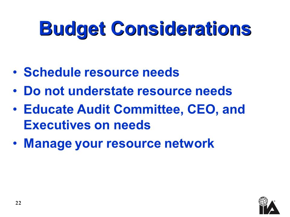 22 Budget Considerations Schedule resource needs Do not understate resource needs Educate Audit Committee, CEO, and Executives on needs Manage your resource network