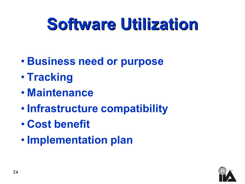 24 Software Utilization Business need or purpose Tracking Maintenance Infrastructure compatibility Cost benefit Implementation plan
