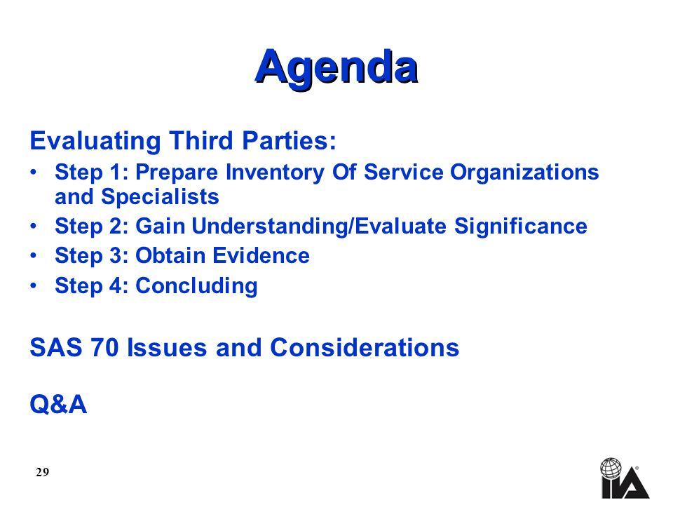 29 Agenda Evaluating Third Parties: Step 1: Prepare Inventory Of Service Organizations and Specialists Step 2: Gain Understanding/Evaluate Significance Step 3: Obtain Evidence Step 4: Concluding SAS 70 Issues and Considerations Q&A