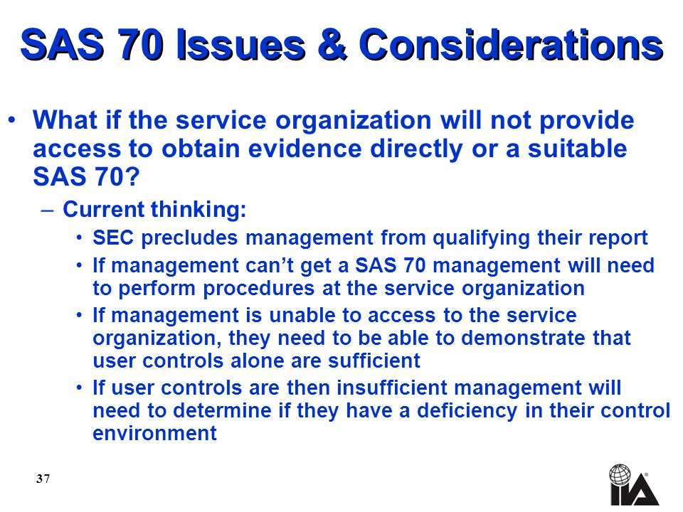 37 SAS 70 Issues & Considerations What if the service organization will not provide access to obtain evidence directly or a suitable SAS 70.