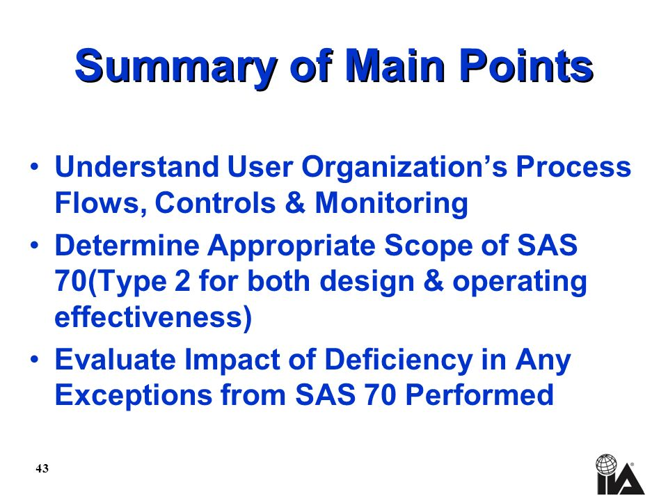 43 Summary of Main Points Understand User Organizations Process Flows, Controls & Monitoring Determine Appropriate Scope of SAS 70(Type 2 for both design & operating effectiveness) Evaluate Impact of Deficiency in Any Exceptions from SAS 70 Performed