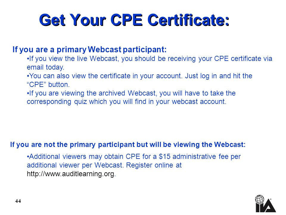 44 Get Your CPE Certificate: If you are a primary Webcast participant: If you view the live Webcast, you should be receiving your CPE certificate via email today.