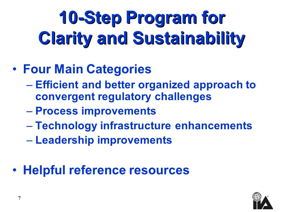 7 10-Step Program for Clarity and Sustainability Four Main Categories –Efficient and better organized approach to convergent regulatory challenges –Process improvements –Technology infrastructure enhancements –Leadership improvements Helpful reference resources