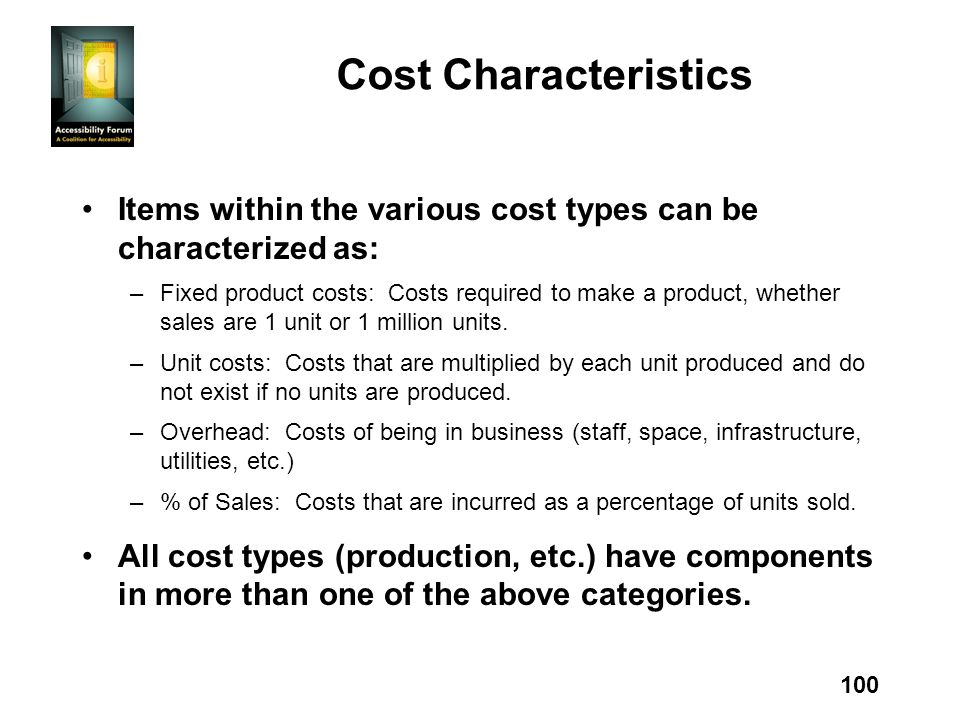 100 Cost Characteristics Items within the various cost types can be characterized as: –Fixed product costs: Costs required to make a product, whether sales are 1 unit or 1 million units.