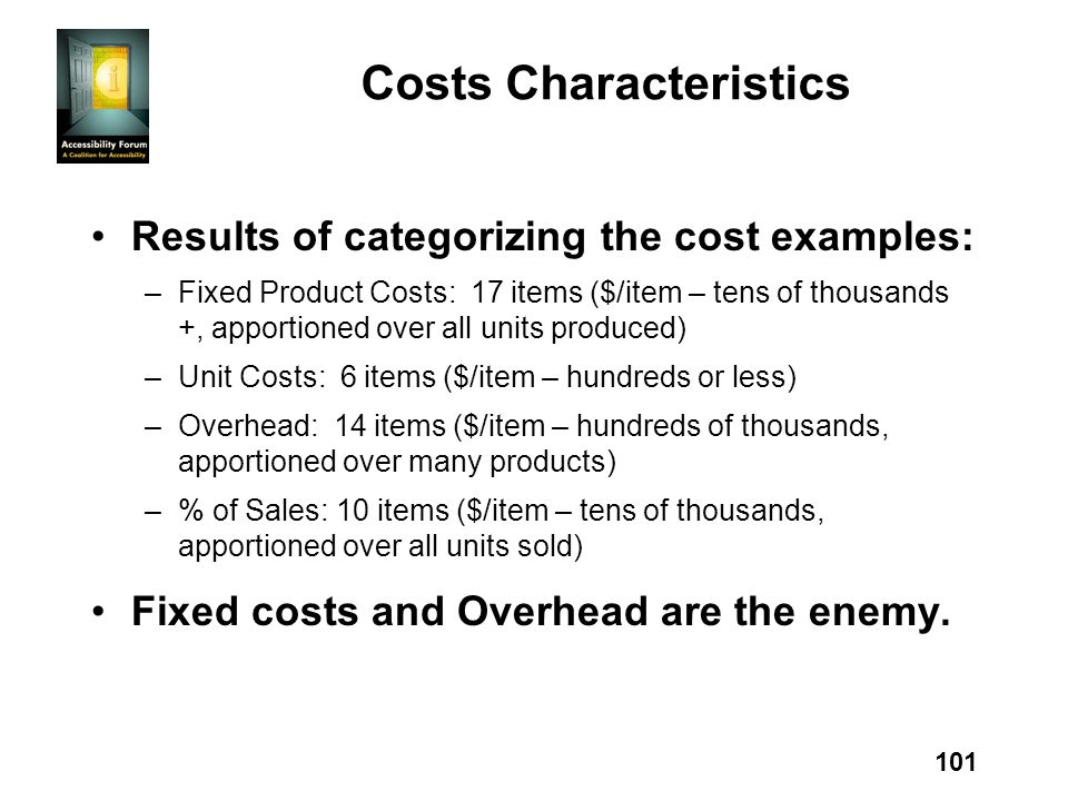 101 Costs Characteristics Results of categorizing the cost examples: –Fixed Product Costs: 17 items ($/item – tens of thousands +, apportioned over all units produced) –Unit Costs: 6 items ($/item – hundreds or less) –Overhead: 14 items ($/item – hundreds of thousands, apportioned over many products) –% of Sales: 10 items ($/item – tens of thousands, apportioned over all units sold) Fixed costs and Overhead are the enemy.