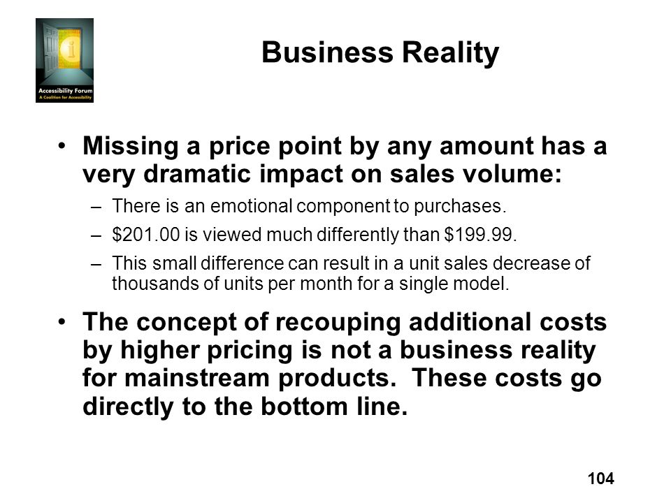 104 Business Reality Missing a price point by any amount has a very dramatic impact on sales volume: –There is an emotional component to purchases. –$
