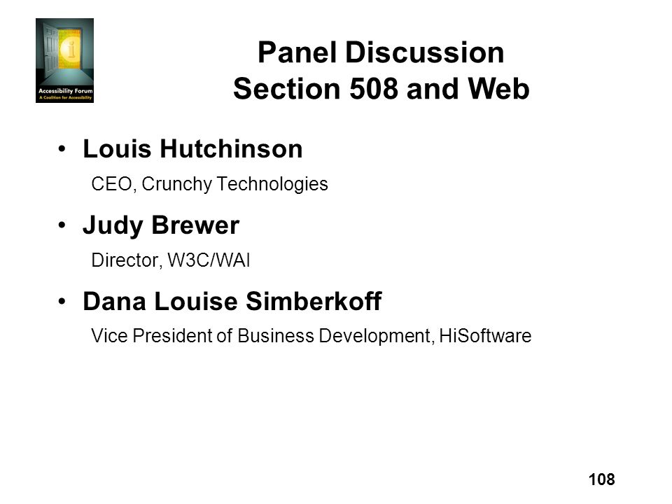 108 Panel Discussion Section 508 and Web Louis Hutchinson CEO, Crunchy Technologies Judy Brewer Director, W3C/WAI Dana Louise Simberkoff Vice President of Business Development, HiSoftware