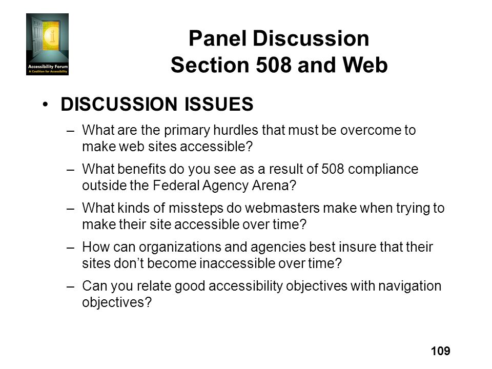 109 Panel Discussion Section 508 and Web DISCUSSION ISSUES –What are the primary hurdles that must be overcome to make web sites accessible.