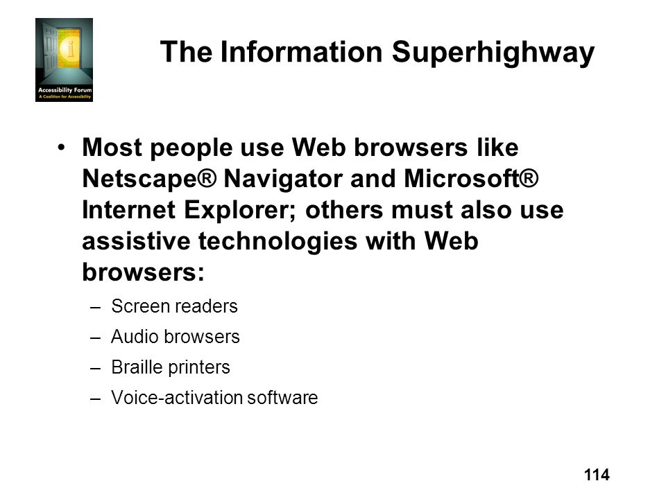 114 The Information Superhighway Most people use Web browsers like Netscape® Navigator and Microsoft® Internet Explorer; others must also use assistiv