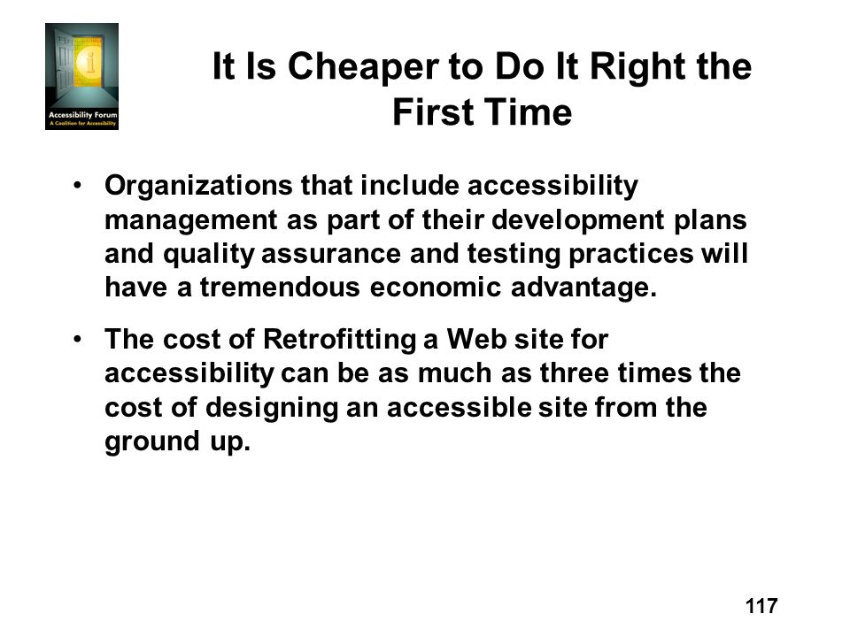 117 It Is Cheaper to Do It Right the First Time Organizations that include accessibility management as part of their development plans and quality assurance and testing practices will have a tremendous economic advantage.