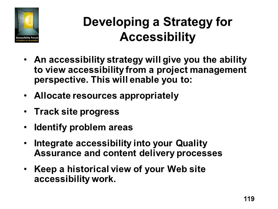 119 Developing a Strategy for Accessibility An accessibility strategy will give you the ability to view accessibility from a project management perspective.