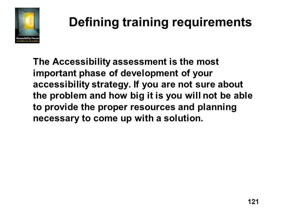 121 Defining training requirements The Accessibility assessment is the most important phase of development of your accessibility strategy.