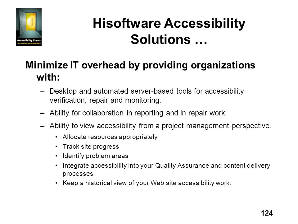 124 Hisoftware Accessibility Solutions … Minimize IT overhead by providing organizations with: –Desktop and automated server-based tools for accessibility verification, repair and monitoring.