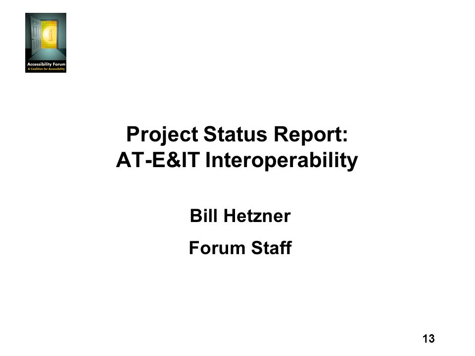 13 Project Status Report: AT-E&IT Interoperability Bill Hetzner Forum Staff