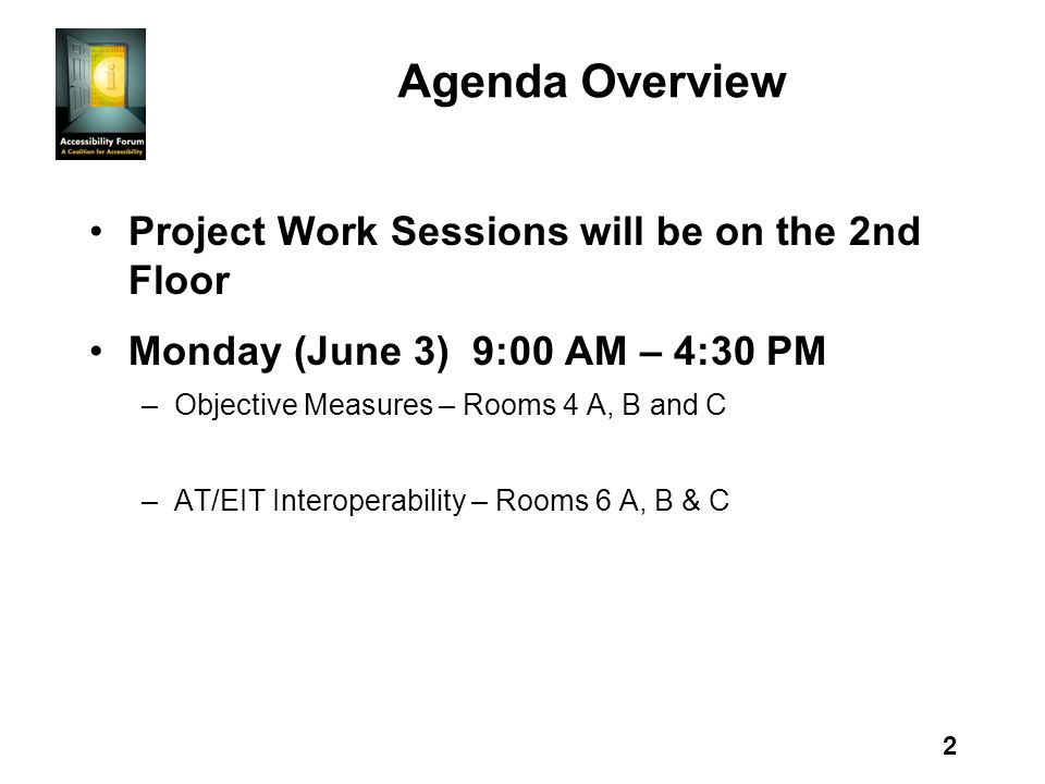 2 Agenda Overview Project Work Sessions will be on the 2nd Floor Monday (June 3) 9:00 AM – 4:30 PM –Objective Measures – Rooms 4 A, B and C –AT/EIT Interoperability – Rooms 6 A, B & C