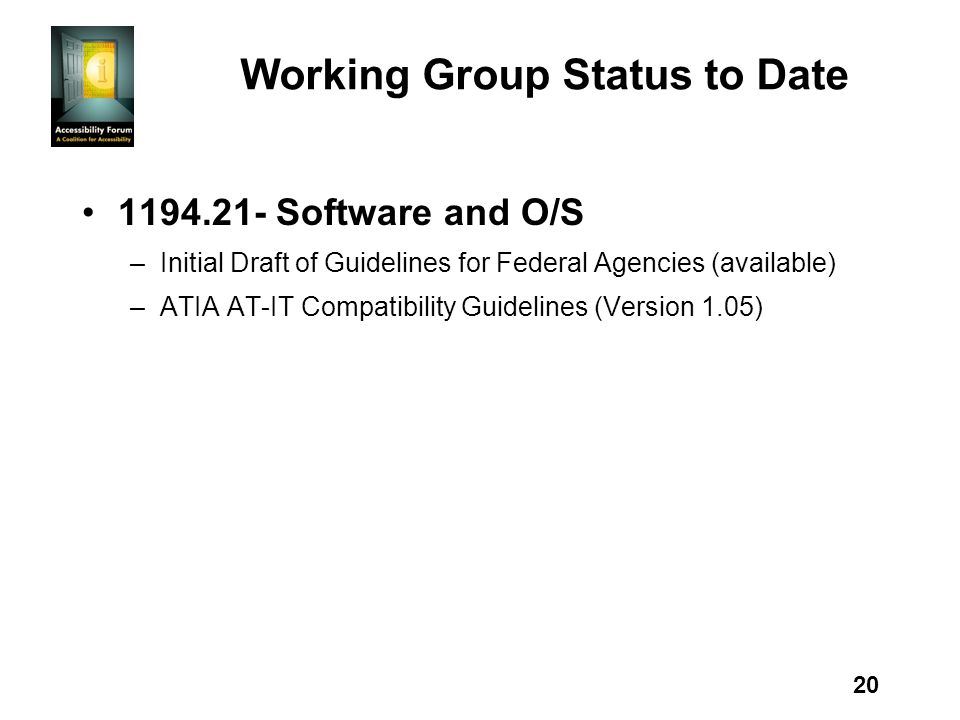 20 Working Group Status to Date 1194.21- Software and O/S –Initial Draft of Guidelines for Federal Agencies (available) –ATIA AT-IT Compatibility Guidelines (Version 1.05)