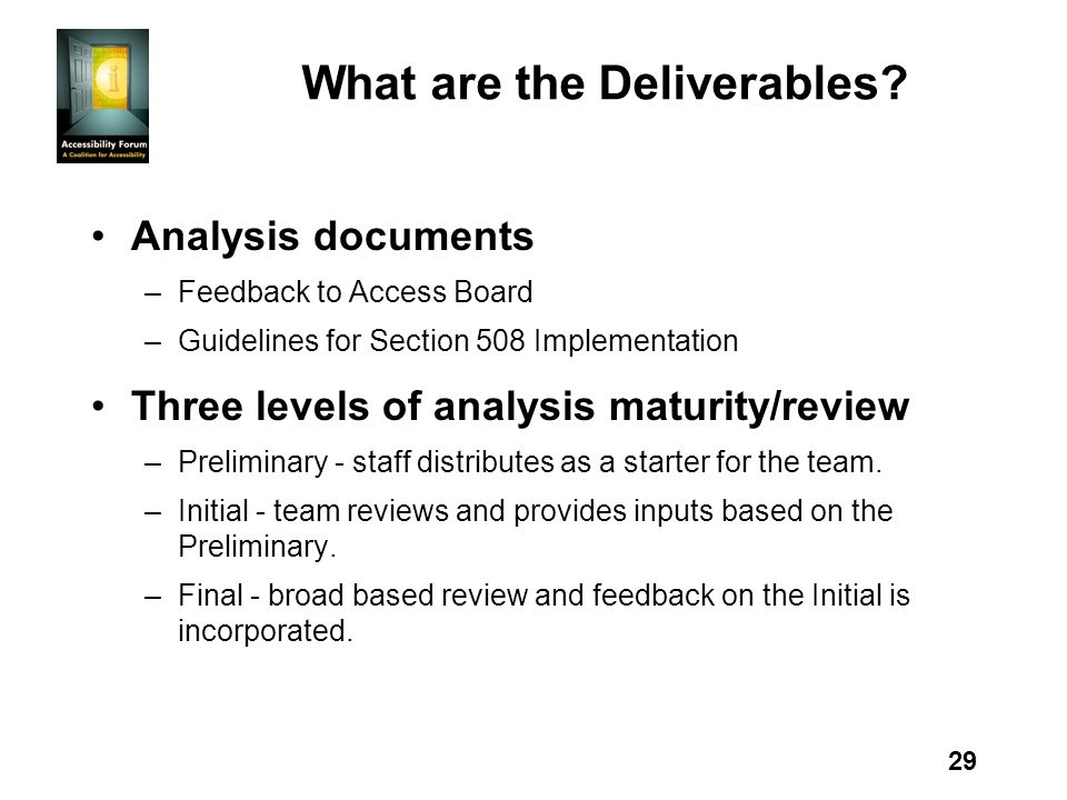 29 What are the Deliverables? Analysis documents –Feedback to Access Board –Guidelines for Section 508 Implementation Three levels of analysis maturit
