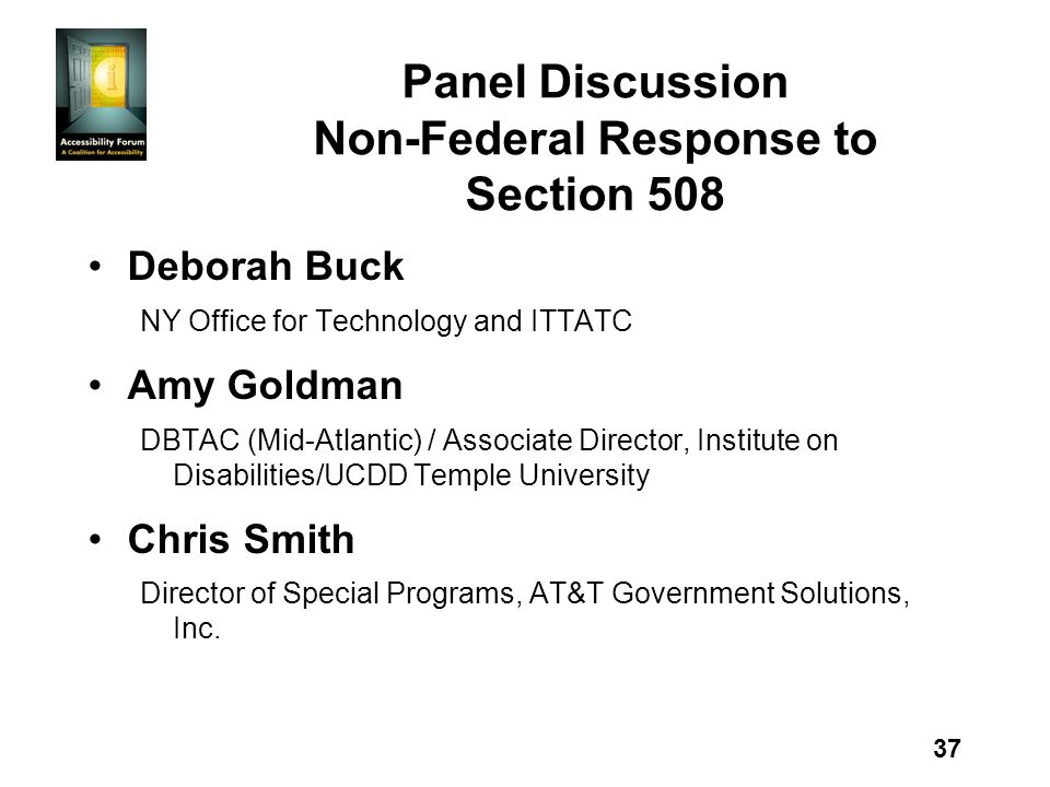 37 Panel Discussion Non-Federal Response to Section 508 Deborah Buck NY Office for Technology and ITTATC Amy Goldman DBTAC (Mid-Atlantic) / Associate Director, Institute on Disabilities/UCDD Temple University Chris Smith Director of Special Programs, AT&T Government Solutions, Inc.