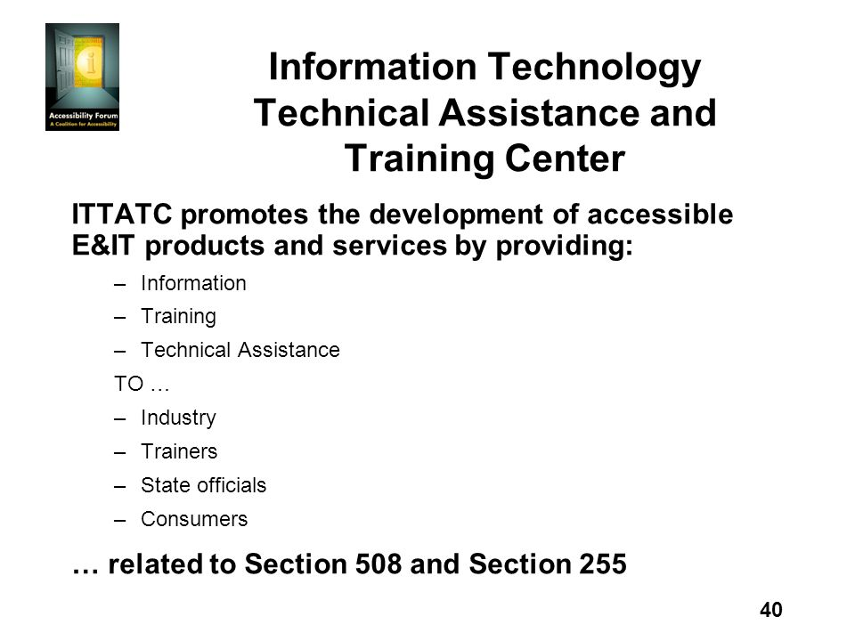 40 Information Technology Technical Assistance and Training Center ITTATC promotes the development of accessible E&IT products and services by providing: –Information –Training –Technical Assistance TO … –Industry –Trainers –State officials –Consumers … related to Section 508 and Section 255