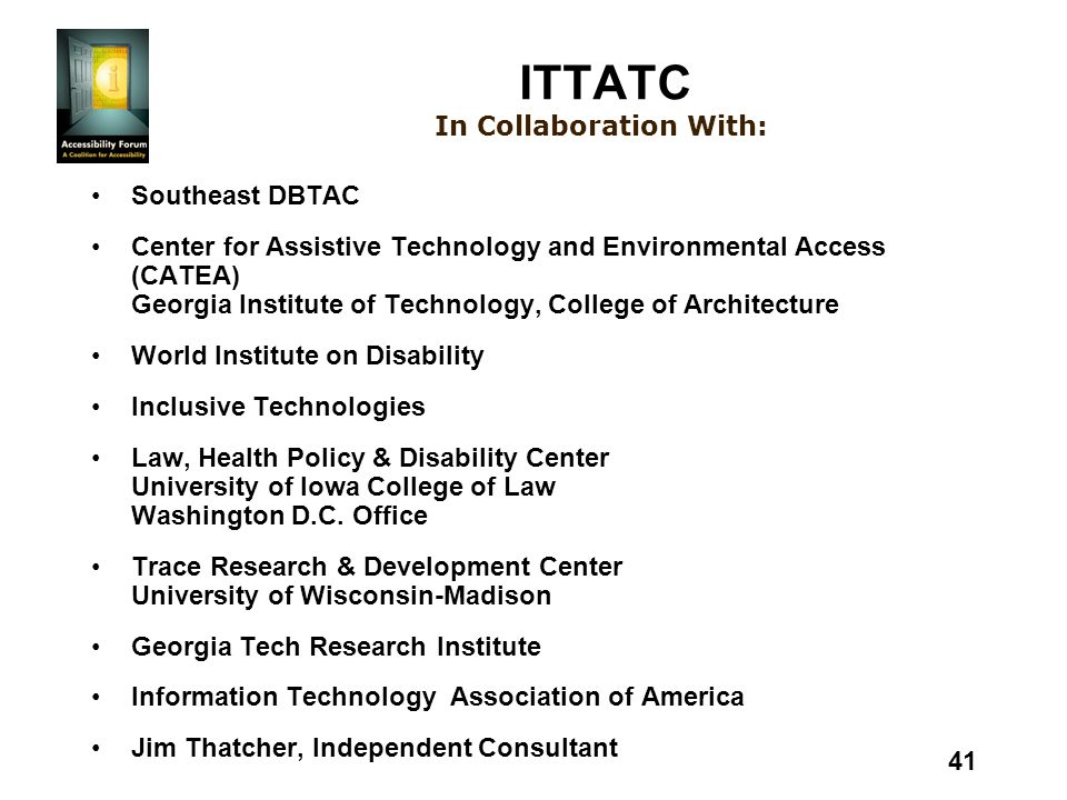 41 In Collaboration With: ITTATC Southeast DBTAC Center for Assistive Technology and Environmental Access (CATEA) Georgia Institute of Technology, College of Architecture World Institute on Disability Inclusive Technologies Law, Health Policy & Disability Center University of Iowa College of Law Washington D.C.
