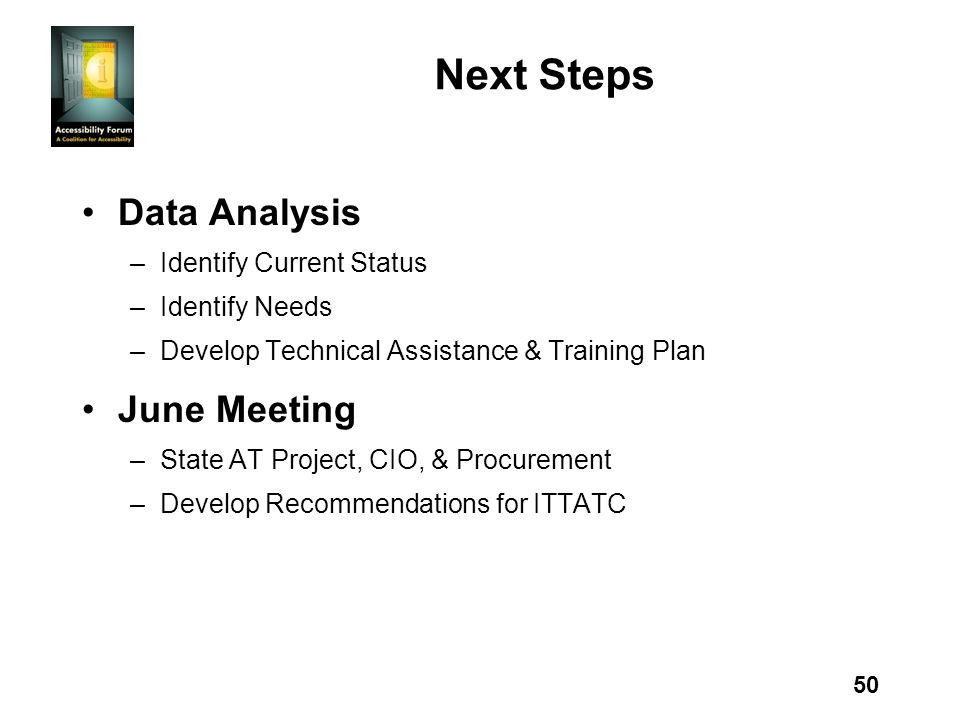 50 Next Steps Data Analysis –Identify Current Status –Identify Needs –Develop Technical Assistance & Training Plan June Meeting –State AT Project, CIO, & Procurement –Develop Recommendations for ITTATC