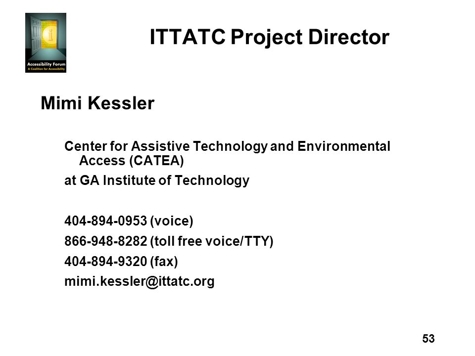 53 ITTATC Project Director Mimi Kessler Center for Assistive Technology and Environmental Access (CATEA) at GA Institute of Technology 404-894-0953 (voice) 866-948-8282 (toll free voice/TTY) 404-894-9320 (fax) mimi.kessler@ittatc.org