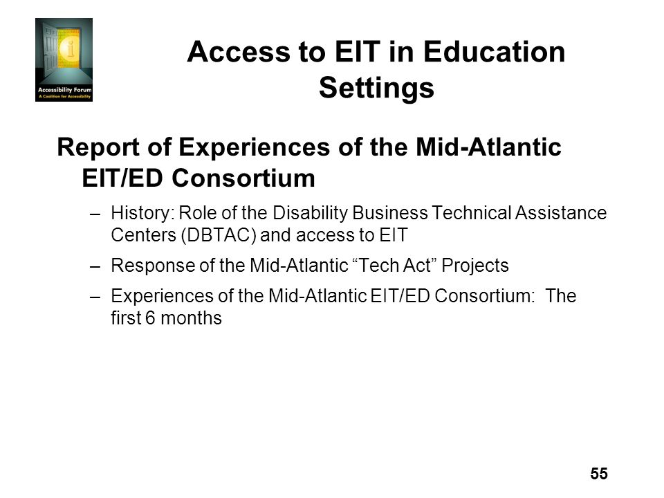 55 Access to EIT in Education Settings Report of Experiences of the Mid-Atlantic EIT/ED Consortium –History: Role of the Disability Business Technical